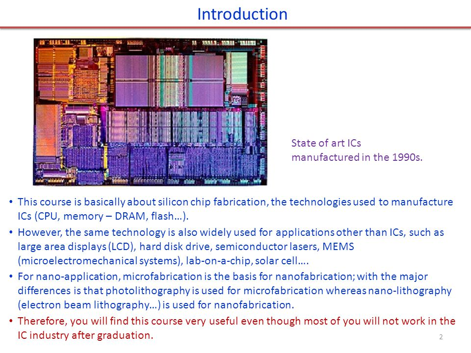 State of art ICs manufactured in the 1990s. Introduction This course is basically about silicon chip fabrication, the technologies used to manufacture
