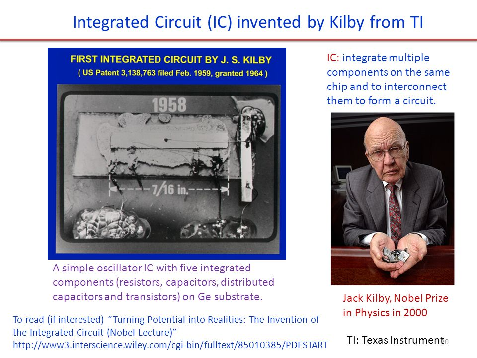 "Integrated Circuit (IC) invented by Kilby from TI TI: Texas Instrument Jack Kilby, Nobel Prize in Physics in 2000 To read (if interested) ""Turning Pot"