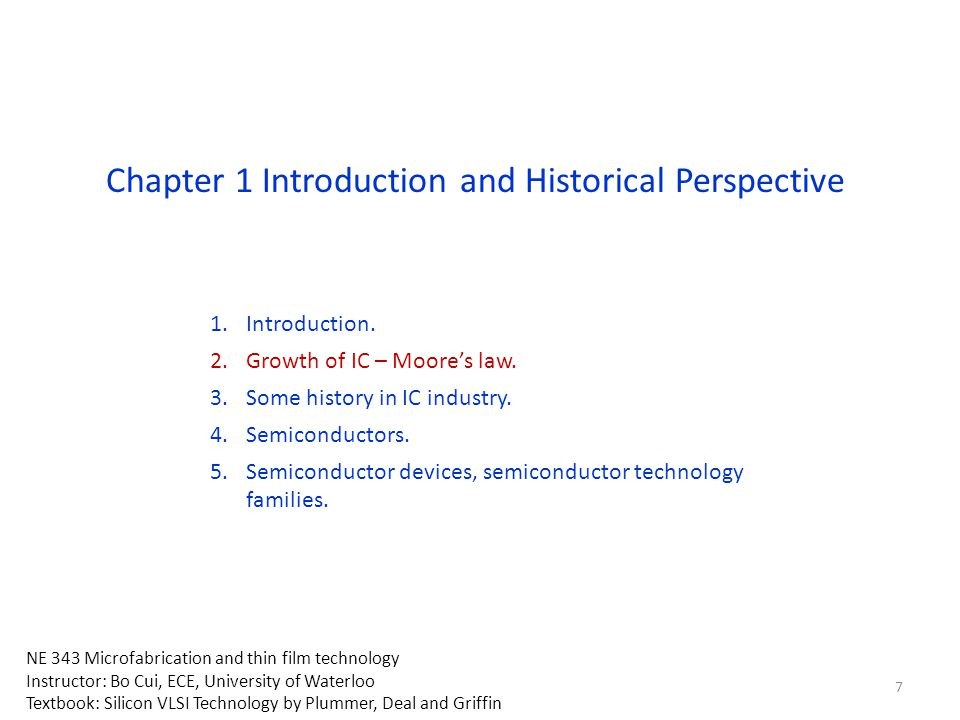 Chapter 1 Introduction and Historical Perspective 1.Introduction. 2.Growth of IC – Moore's law. 3.Some history in IC industry. 4.Semiconductors. 5.Sem