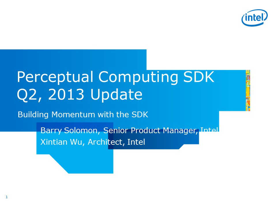 Perceptual Computing SDK Q2, 2013 Update Building Momentum with the SDK 1 Barry Solomon, Senior Product Manager, Intel Xintian Wu, Architect, Intel