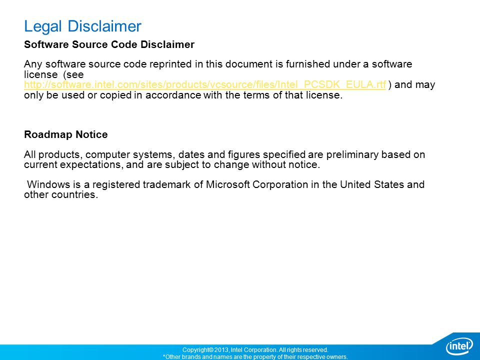 Legal Disclaimer Software Source Code Disclaimer Any software source code reprinted in this document is furnished under a software license (see http://software.intel.com/sites/products/vcsource/files/Intel_PCSDK_EULA.rtf ) and may only be used or copied in accordance with the terms of that license.