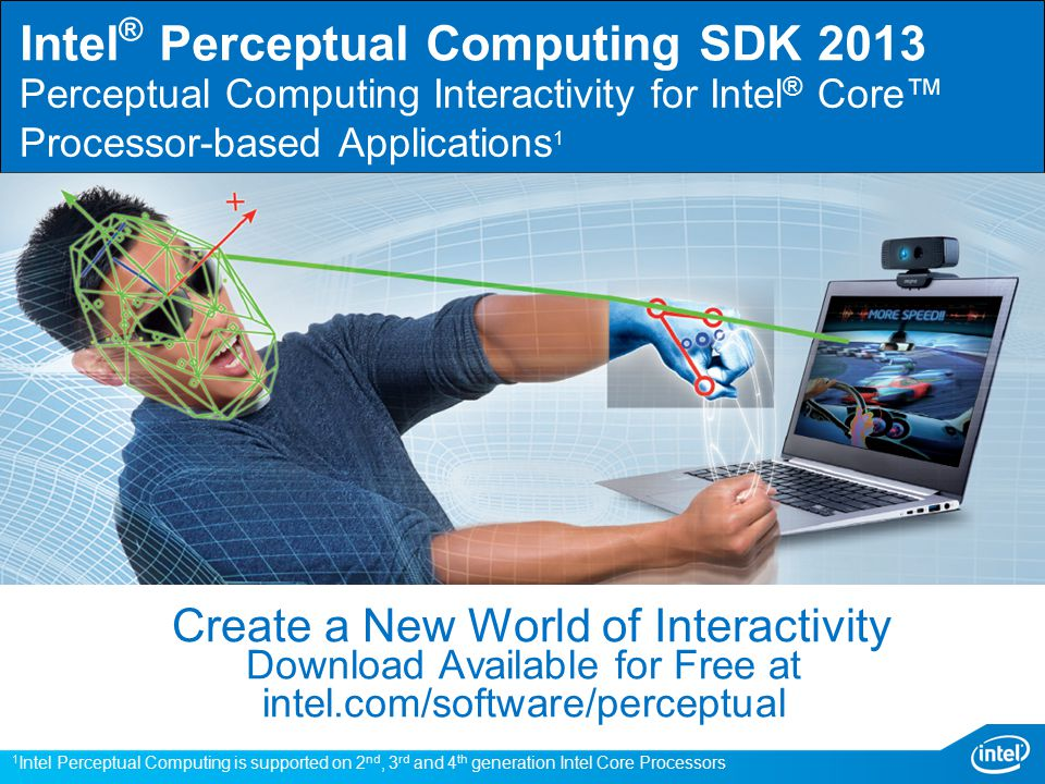 Download Available for Free at intel.com/software/perceptual Perceptual Computing Interactivity for Intel ® Core™ Processor-based Applications 1 Create a New World of Interactivity Intel ® Perceptual Computing SDK 2013 1 Intel Perceptual Computing is supported on 2 nd, 3 rd and 4 th generation Intel Core Processors