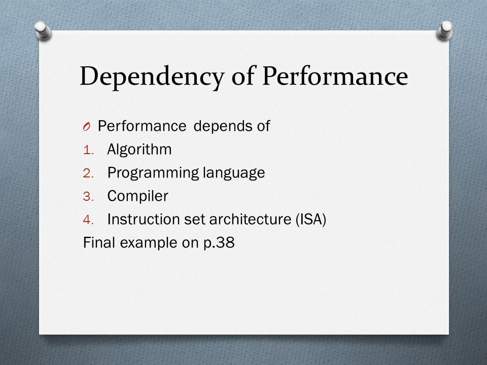 Dependency of Performance O Performance depends of 1. Algorithm 2. Programming language 3. Compiler 4. Instruction set architecture (ISA) Final exampl
