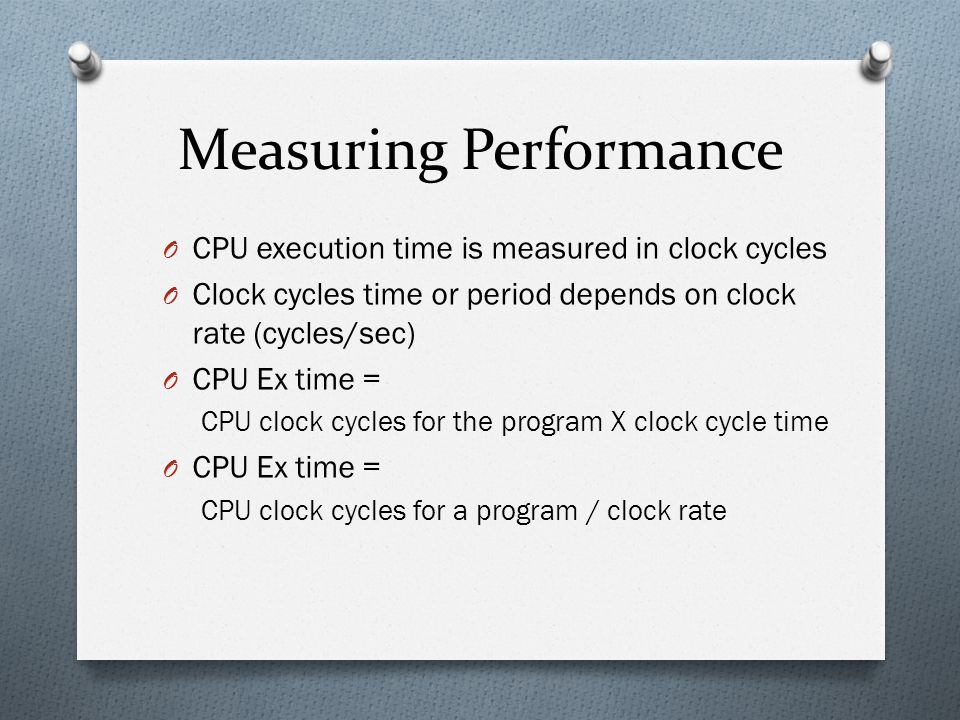 Measuring Performance O CPU execution time is measured in clock cycles O Clock cycles time or period depends on clock rate (cycles/sec) O CPU Ex time