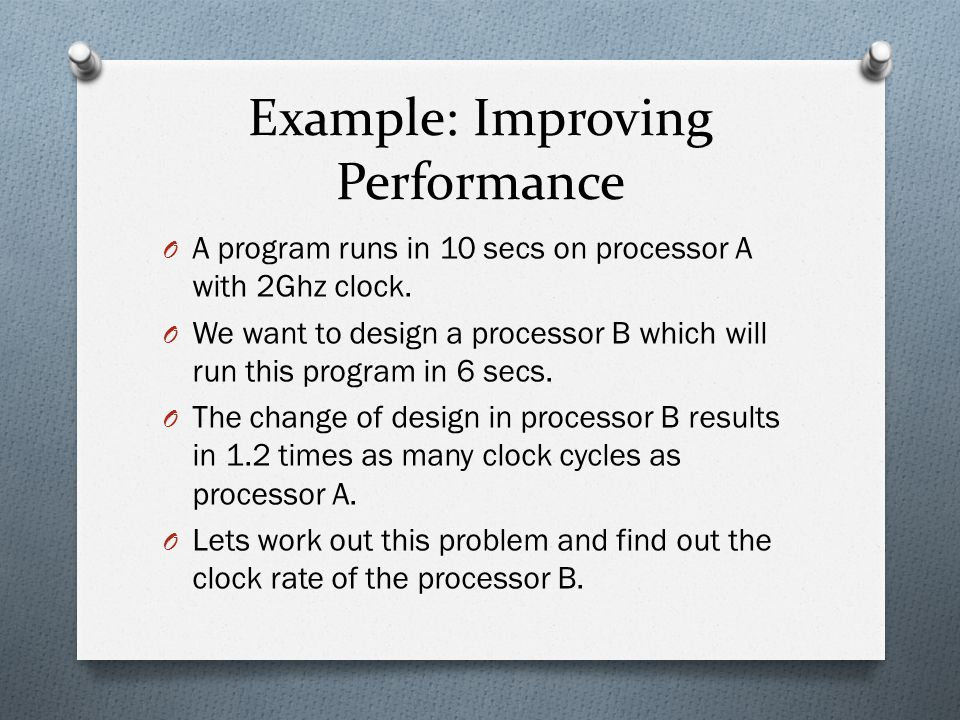 Example: Improving Performance O A program runs in 10 secs on processor A with 2Ghz clock. O We want to design a processor B which will run this progr