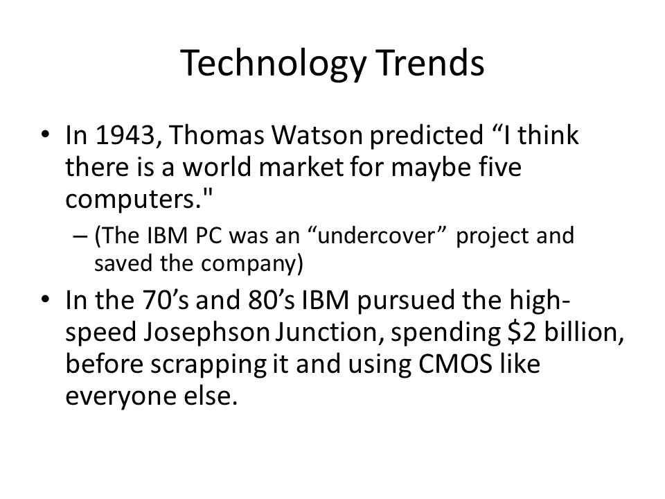 Technology Trends In 1943, Thomas Watson predicted I think there is a world market for maybe five computers. – (The IBM PC was an undercover project and saved the company) In the 70's and 80's IBM pursued the high- speed Josephson Junction, spending $2 billion, before scrapping it and using CMOS like everyone else.