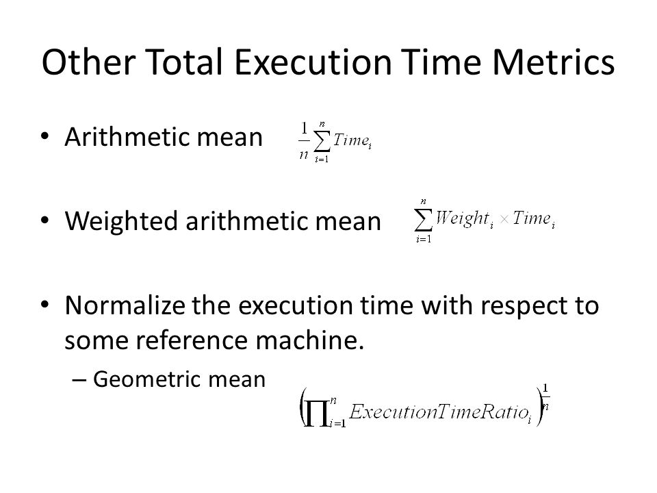 Other Total Execution Time Metrics Arithmetic mean Weighted arithmetic mean Normalize the execution time with respect to some reference machine.
