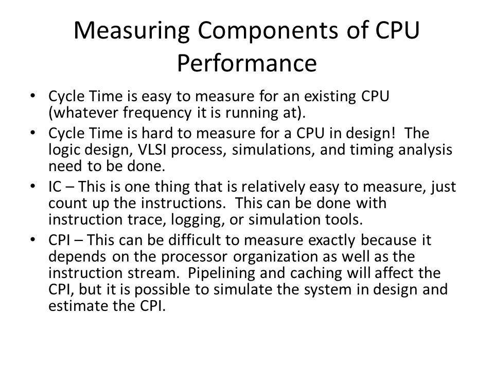 Measuring Components of CPU Performance Cycle Time is easy to measure for an existing CPU (whatever frequency it is running at).