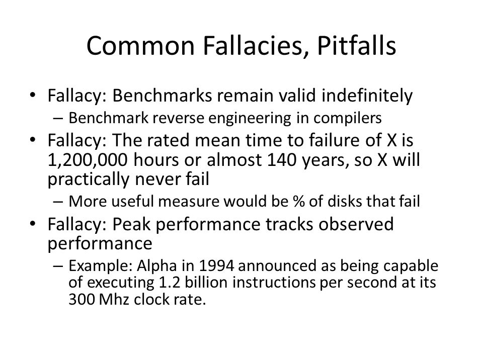 Common Fallacies, Pitfalls Fallacy: Benchmarks remain valid indefinitely – Benchmark reverse engineering in compilers Fallacy: The rated mean time to failure of X is 1,200,000 hours or almost 140 years, so X will practically never fail – More useful measure would be % of disks that fail Fallacy: Peak performance tracks observed performance – Example: Alpha in 1994 announced as being capable of executing 1.2 billion instructions per second at its 300 Mhz clock rate.