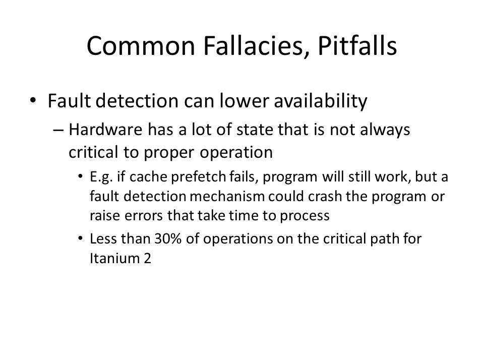 Common Fallacies, Pitfalls Fault detection can lower availability – Hardware has a lot of state that is not always critical to proper operation E.g.