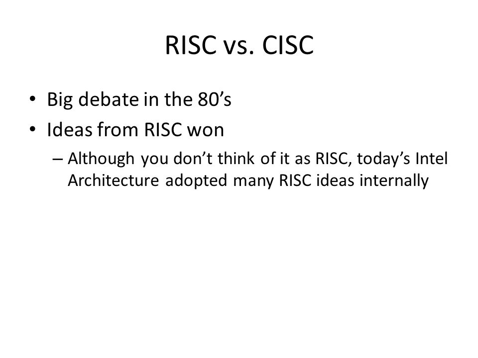 RISC vs. CISC Big debate in the 80's Ideas from RISC won – Although you don't think of it as RISC, today's Intel Architecture adopted many RISC ideas