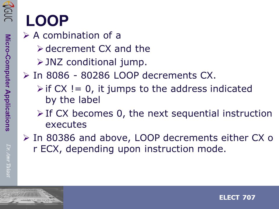 Dr. Amr Talaat ELECT 707 Micro-Computer Applications LOOP  A combination of a  decrement CX and the  JNZ conditional jump.  In 8086 - 80286 LOOP d