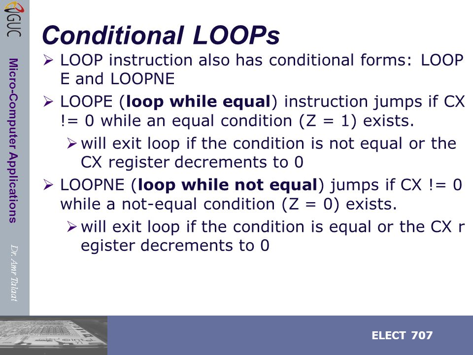 Dr. Amr Talaat ELECT 707 Micro-Computer Applications Conditional LOOPs  LOOP instruction also has conditional forms: LOOP E and LOOPNE  LOOPE (loop
