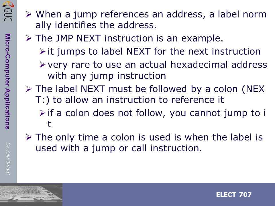 Dr. Amr Talaat ELECT 707 Micro-Computer Applications  When a jump references an address, a label norm ally identifies the address.  The JMP NEXT ins