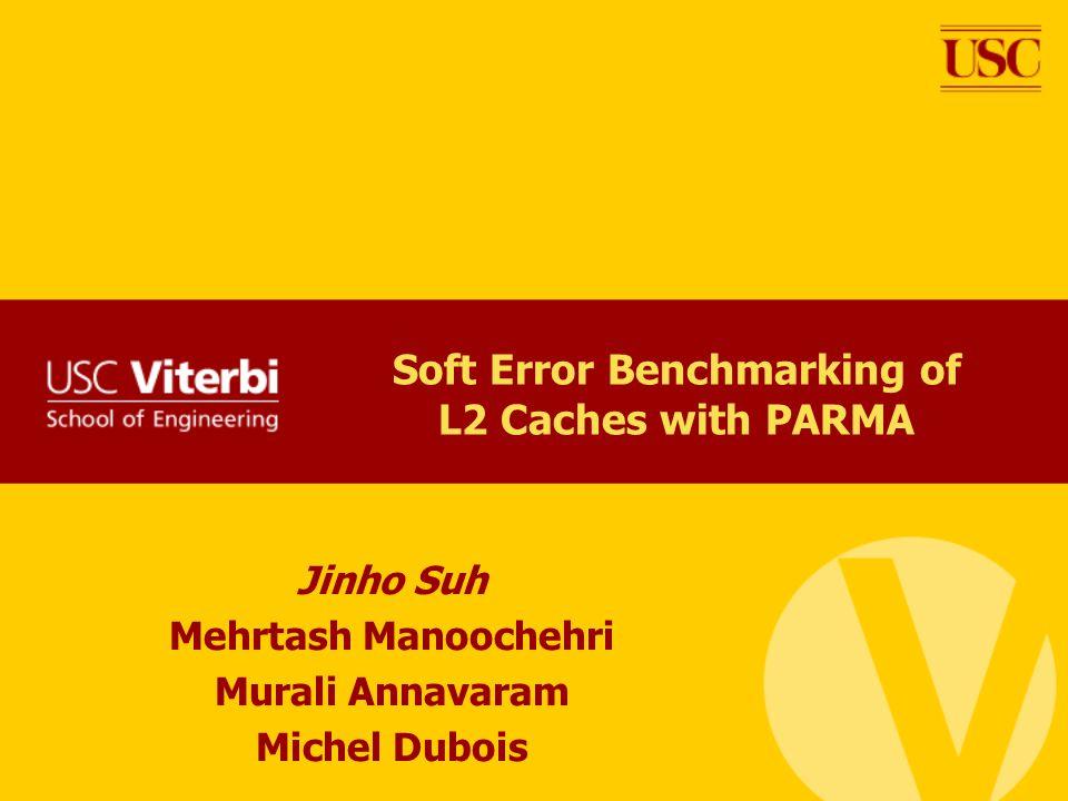 Soft Error Benchmarking of L2 Caches with PARMA Jinho Suh Mehrtash Manoochehri Murali Annavaram Michel Dubois