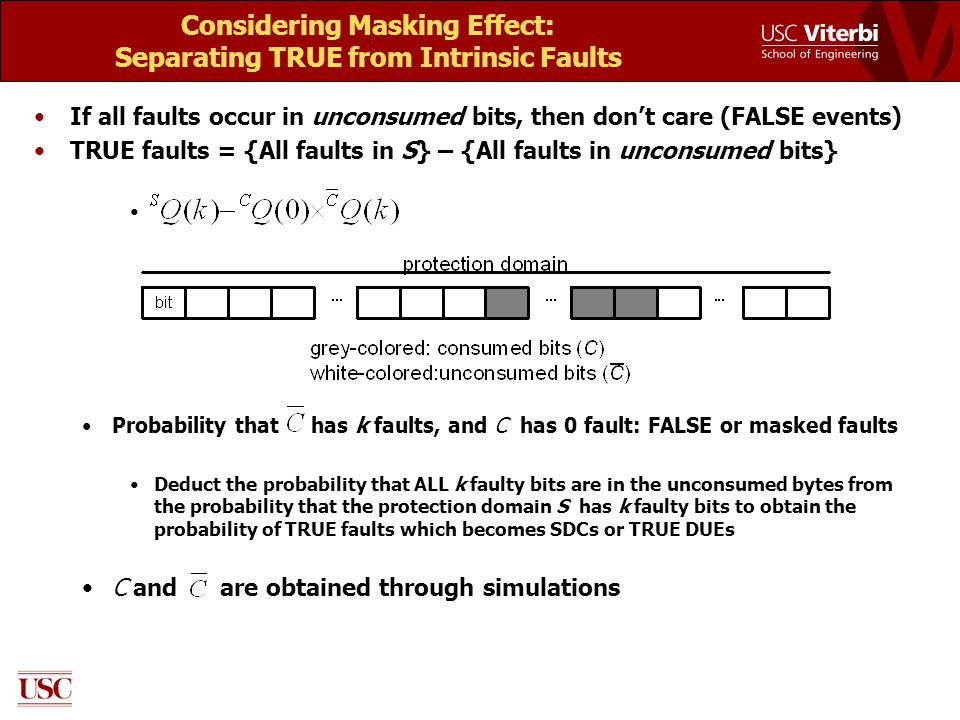 Considering Masking Effect: Separating TRUE from Intrinsic Faults If all faults occur in unconsumed bits, then don't care (FALSE events) TRUE faults = {All faults in S} – {All faults in unconsumed bits} Probability that has k faults, and C has 0 fault: FALSE or masked faults Deduct the probability that ALL k faulty bits are in the unconsumed bytes from the probability that the protection domain S has k faulty bits to obtain the probability of TRUE faults which becomes SDCs or TRUE DUEs C and are obtained through simulations