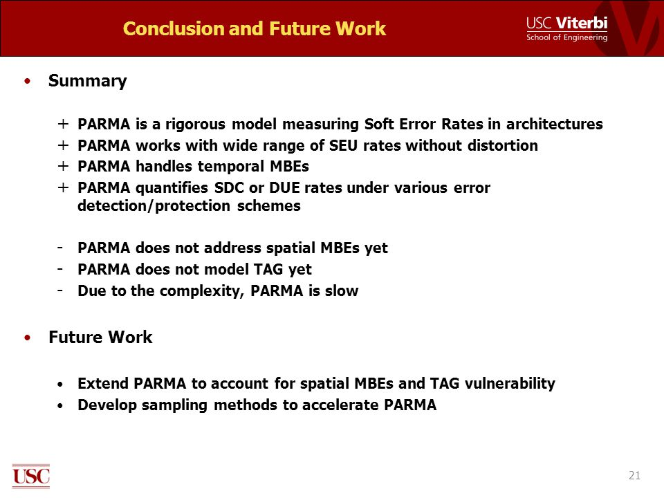 Conclusion and Future Work Summary + PARMA is a rigorous model measuring Soft Error Rates in architectures + PARMA works with wide range of SEU rates without distortion + PARMA handles temporal MBEs + PARMA quantifies SDC or DUE rates under various error detection/protection schemes - PARMA does not address spatial MBEs yet - PARMA does not model TAG yet - Due to the complexity, PARMA is slow Future Work Extend PARMA to account for spatial MBEs and TAG vulnerability Develop sampling methods to accelerate PARMA 21