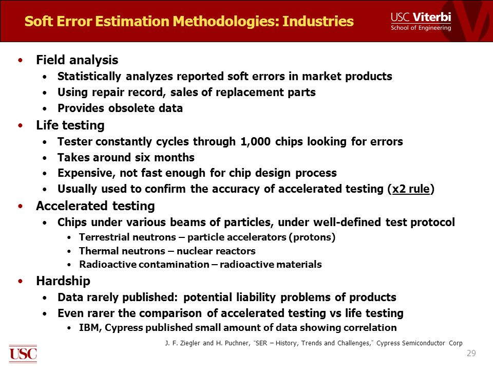 Soft Error Estimation Methodologies: Industries Field analysis Statistically analyzes reported soft errors in market products Using repair record, sales of replacement parts Provides obsolete data Life testing Tester constantly cycles through 1,000 chips looking for errors Takes around six months Expensive, not fast enough for chip design process Usually used to confirm the accuracy of accelerated testing (x2 rule) Accelerated testing Chips under various beams of particles, under well-defined test protocol Terrestrial neutrons – particle accelerators (protons) Thermal neutrons – nuclear reactors Radioactive contamination – radioactive materials Hardship Data rarely published: potential liability problems of products Even rarer the comparison of accelerated testing vs life testing IBM, Cypress published small amount of data showing correlation 29 J.