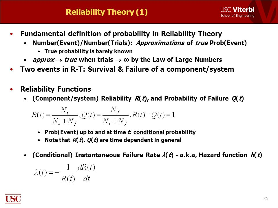 Reliability Theory (1) Fundamental definition of probability in Reliability Theory Number(Event)/Number(Trials): Approximations of true Prob(Event) True probability is barely known approx  true when trials  ∞ by the Law of Large Numbers Two events in R-T: Survival & Failure of a component/system Reliability Functions (Component/system) Reliability R(t), and Probability of Failure Q(t) Prob(Event) up to and at time t: conditional probability Note that R(t), Q(t) are time dependent in general (Conditional) Instantaneous Failure Rate λ(t) - a.k.a, Hazard function h(t) 35