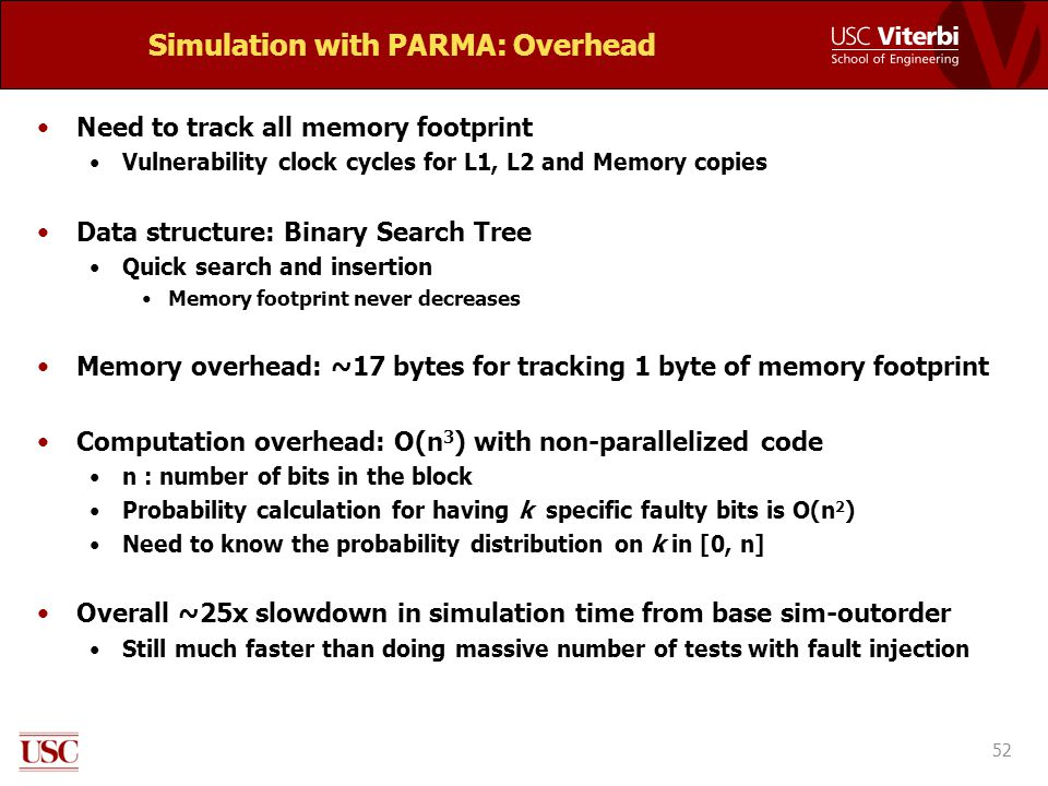 Simulation with PARMA: Overhead Need to track all memory footprint Vulnerability clock cycles for L1, L2 and Memory copies Data structure: Binary Search Tree Quick search and insertion Memory footprint never decreases Memory overhead: ~17 bytes for tracking 1 byte of memory footprint Computation overhead: O(n 3 ) with non-parallelized code n : number of bits in the block Probability calculation for having k specific faulty bits is O(n 2 ) Need to know the probability distribution on k in [0, n] Overall ~25x slowdown in simulation time from base sim-outorder Still much faster than doing massive number of tests with fault injection 52