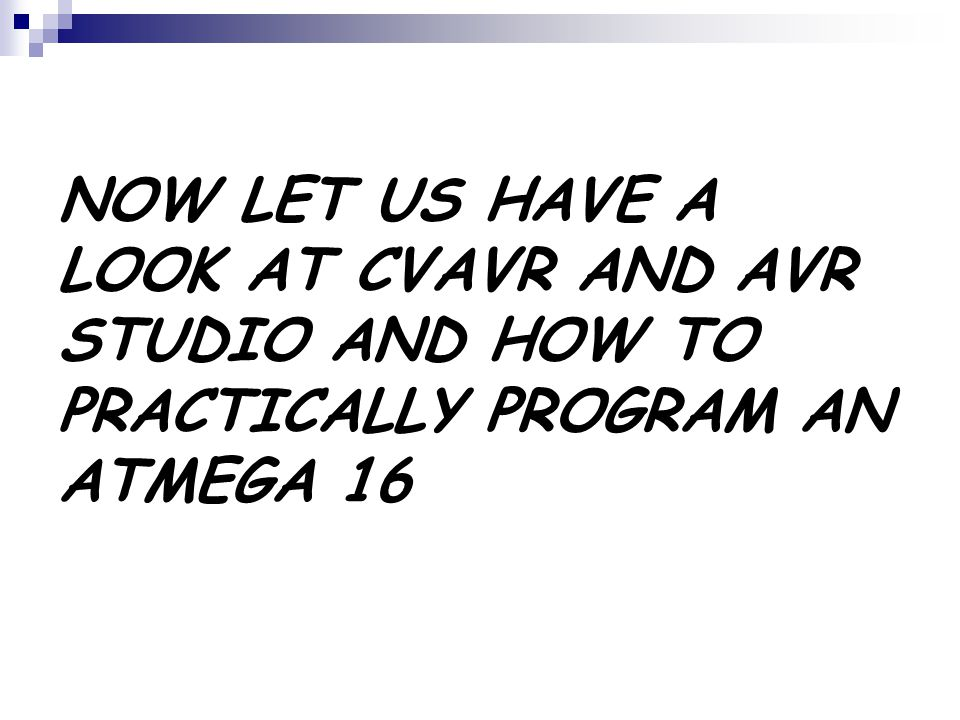 NOW LET US HAVE A LOOK AT CVAVR AND AVR STUDIO AND HOW TO PRACTICALLY PROGRAM AN ATMEGA 16