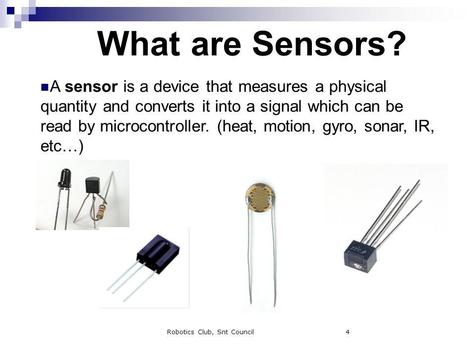 Robotics Club, Snt Council4 What are Sensors? A sensor is a device that measures a physical quantity and converts it into a signal which can be read b