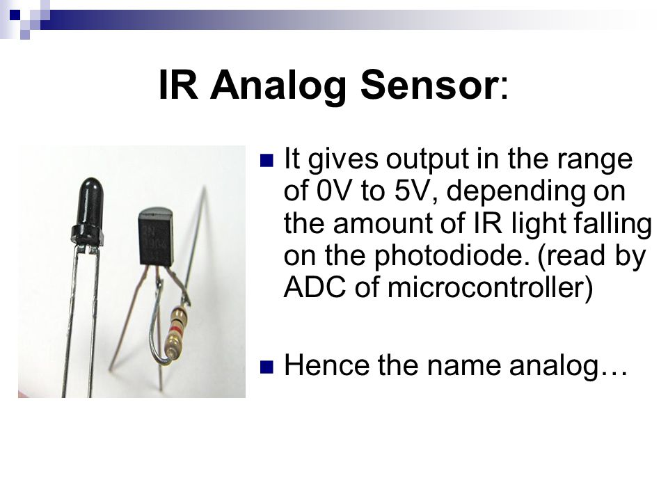 IR Analog Sensor: It gives output in the range of 0V to 5V, depending on the amount of IR light falling on the photodiode.