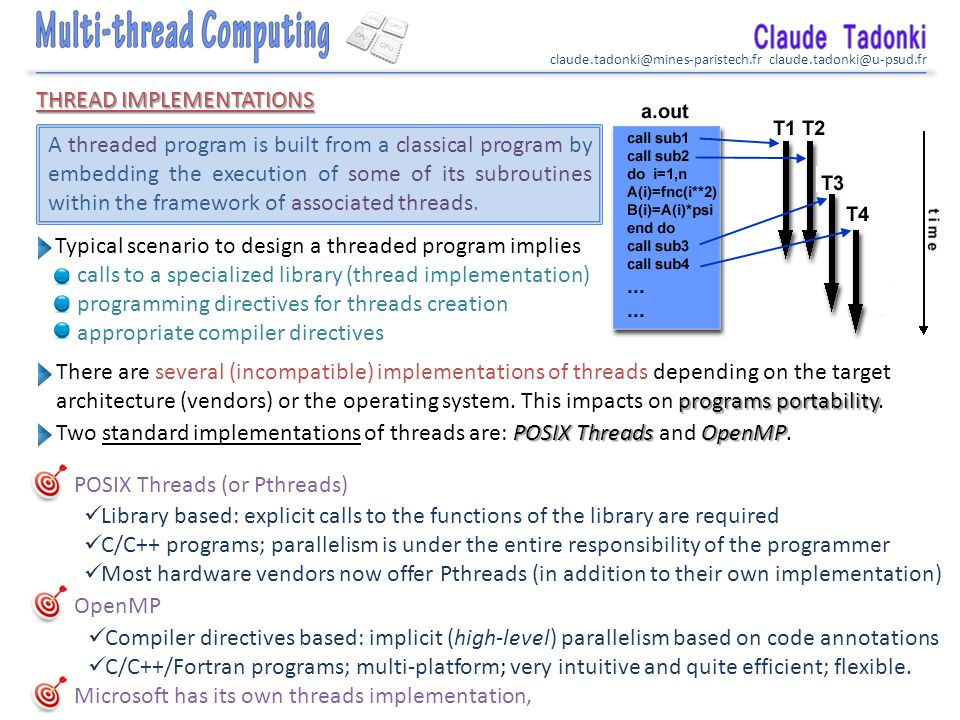claude.tadonki@mines-paristech.fr claude.tadonki@u-psud.fr THREAD IMPLEMENTATIONS POSIX Threads (or Pthreads) OpenMP A threaded program is built from