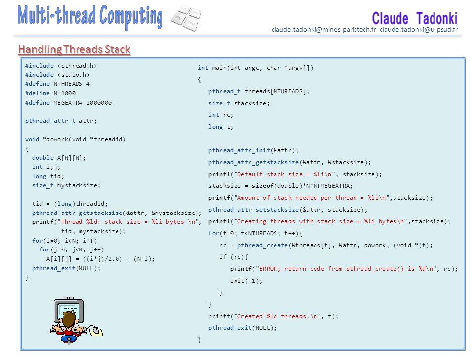 claude.tadonki@mines-paristech.fr claude.tadonki@u-psud.fr #include #define NTHREADS 4 #define N 1000 #define MEGEXTRA 1000000 pthread_attr_t attr; void *dowork(void *threadid) { double A[N][N]; int i,j; long tid; size_t mystacksize; tid = (long)threadid; pthread_attr_getstacksize(&attr, &mystacksize); printf( Thread %ld: stack size = %li bytes \n , tid, mystacksize); for(i=0; i<N; i++) for(j=0; j<N; j++) A[i][j] = ((i*j)/2.0) + (N-i); pthread_exit(NULL); } int main(int argc, char *argv[]) { pthread_t threads[NTHREADS]; size_t stacksize; int rc; long t; pthread_attr_init(&attr); pthread_attr_getstacksize(&attr, &stacksize); printf( Default stack size = %li\n , stacksize); stacksize = sizeof(double)*N*N+MEGEXTRA; printf( Amount of stack needed per thread = %li\n ,stacksize); pthread_attr_setstacksize(&attr, stacksize); printf( Creating threads with stack size = %li bytes\n ,stacksize); for(t=0; t<NTHREADS; t++){ rc = pthread_create(&threads[t], &attr, dowork, (void *)t); if (rc){ printf( ERROR; return code from pthread_create() is %d\n , rc); exit(-1); } printf( Created %ld threads.\n , t); pthread_exit(NULL); } Handling Threads Stack