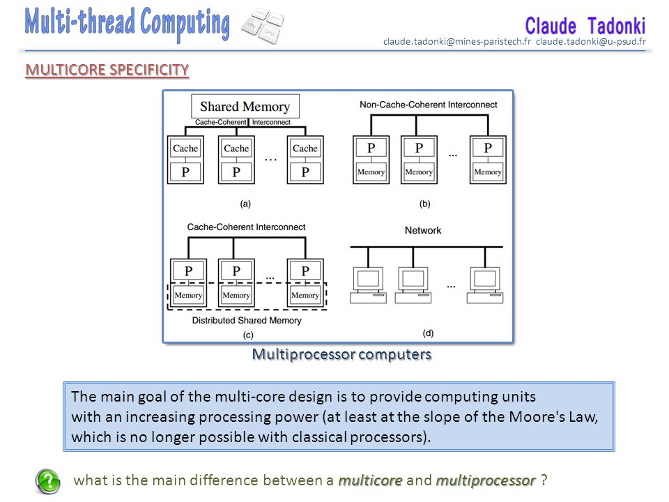claude.tadonki@mines-paristech.fr claude.tadonki@u-psud.fr MULTICORE SPECIFICITY Multiprocessor computers The main goal of the multi-core design is to provide computing units with an increasing processing power (at least at the slope of the Moore s Law, which is no longer possible with classical processors).