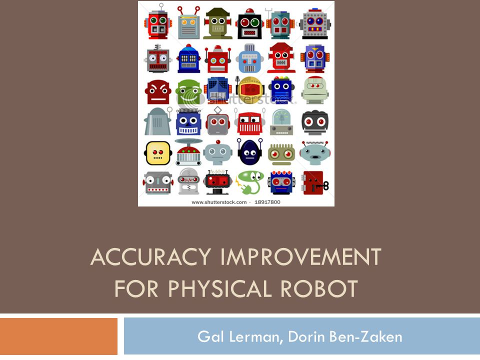 ACCURACY IMPROVEMENT FOR PHYSICAL ROBOT Gal Lerman, Dorin Ben-Zaken