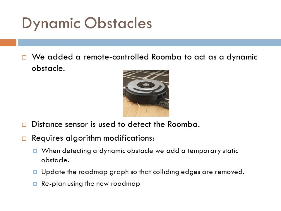 Dynamic Obstacles  We added a remote-controlled Roomba to act as a dynamic obstacle.  Distance sensor is used to detect the Roomba.  Requires algor