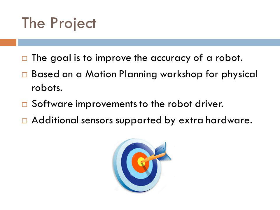 The Project  The goal is to improve the accuracy of a robot.  Based on a Motion Planning workshop for physical robots.  Software improvements to th