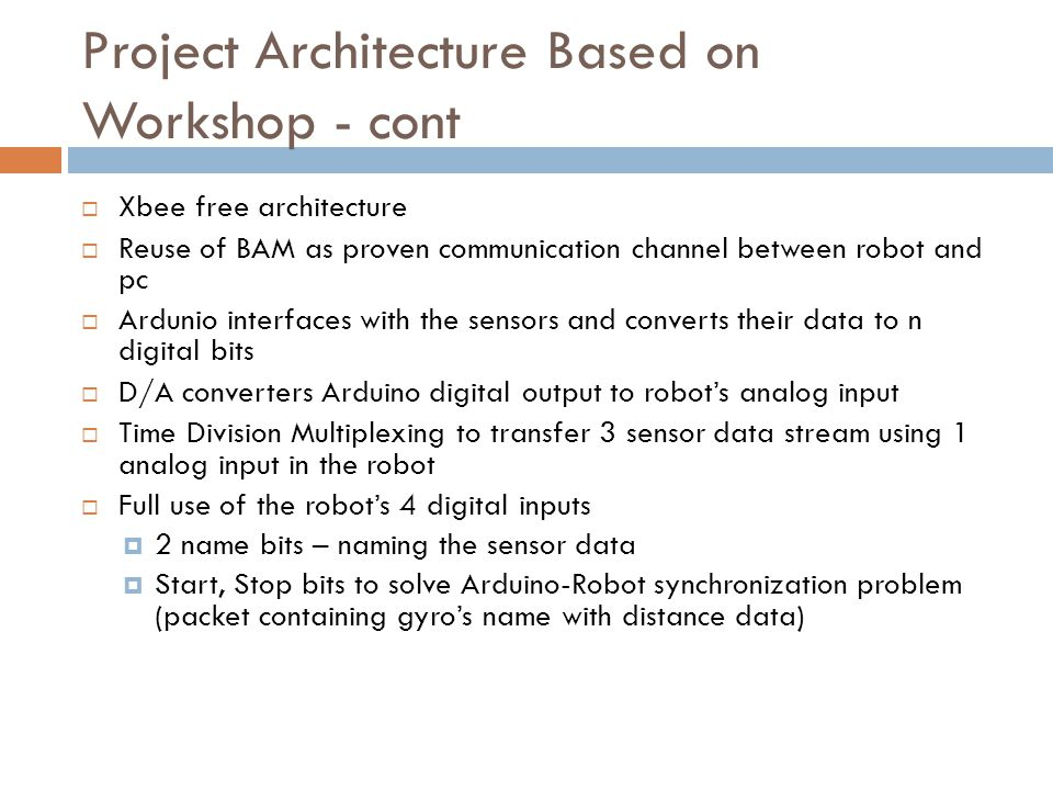 Project Architecture Based on Workshop - cont  Xbee free architecture  Reuse of BAM as proven communication channel between robot and pc  Ardunio i