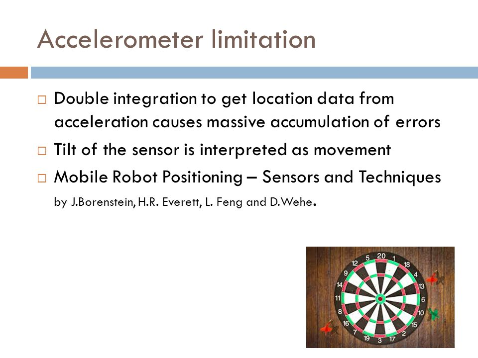 Accelerometer limitation  Double integration to get location data from acceleration causes massive accumulation of errors  Tilt of the sensor is interpreted as movement  Mobile Robot Positioning – Sensors and Techniques by J.Borenstein, H.R.