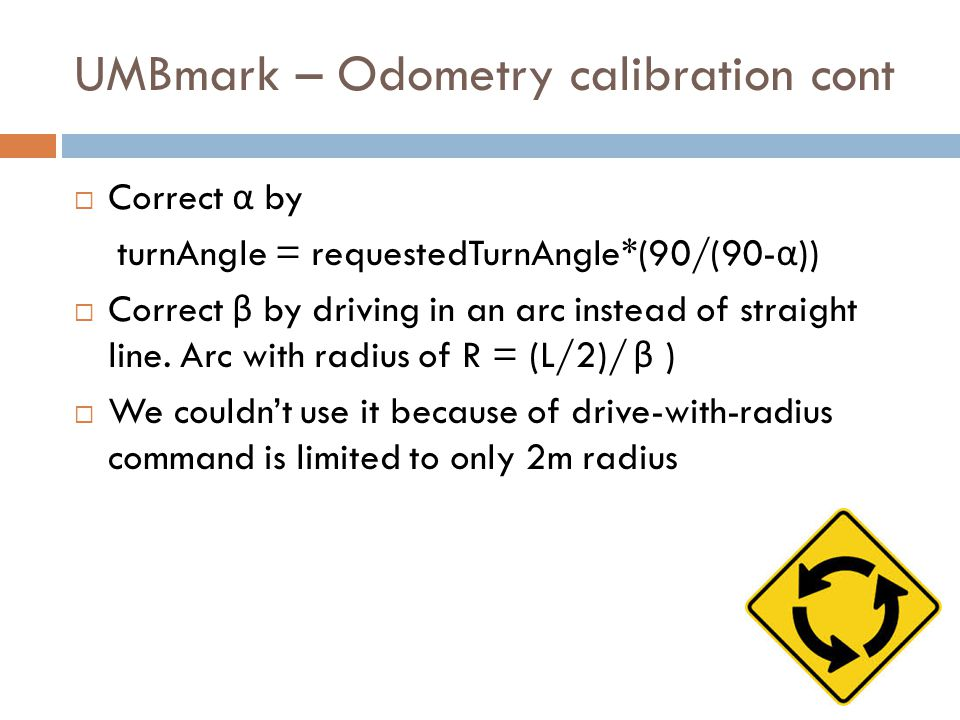 UMBmark – Odometry calibration cont  Correct α by turnAngle = requestedTurnAngle*(90/(90- α ))  Correct β by driving in an arc instead of straight l