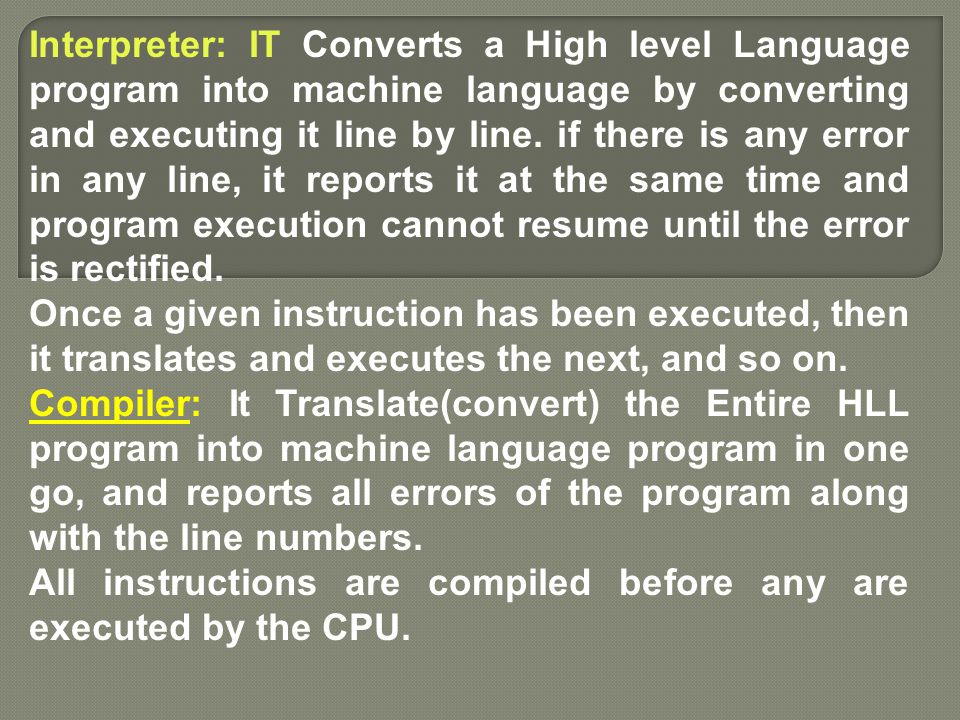 Interpreter: IT Converts a High level Language program into machine language by converting and executing it line by line. if there is any error in any