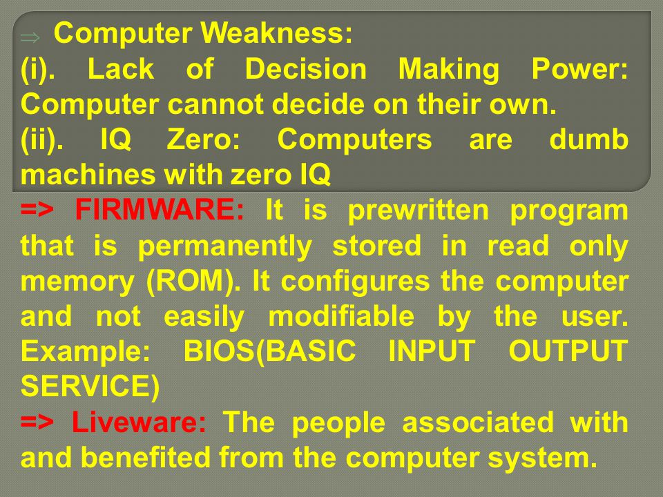  Computer Weakness: (i). Lack of Decision Making Power: Computer cannot decide on their own. (ii). IQ Zero: Computers are dumb machines with zero IQ
