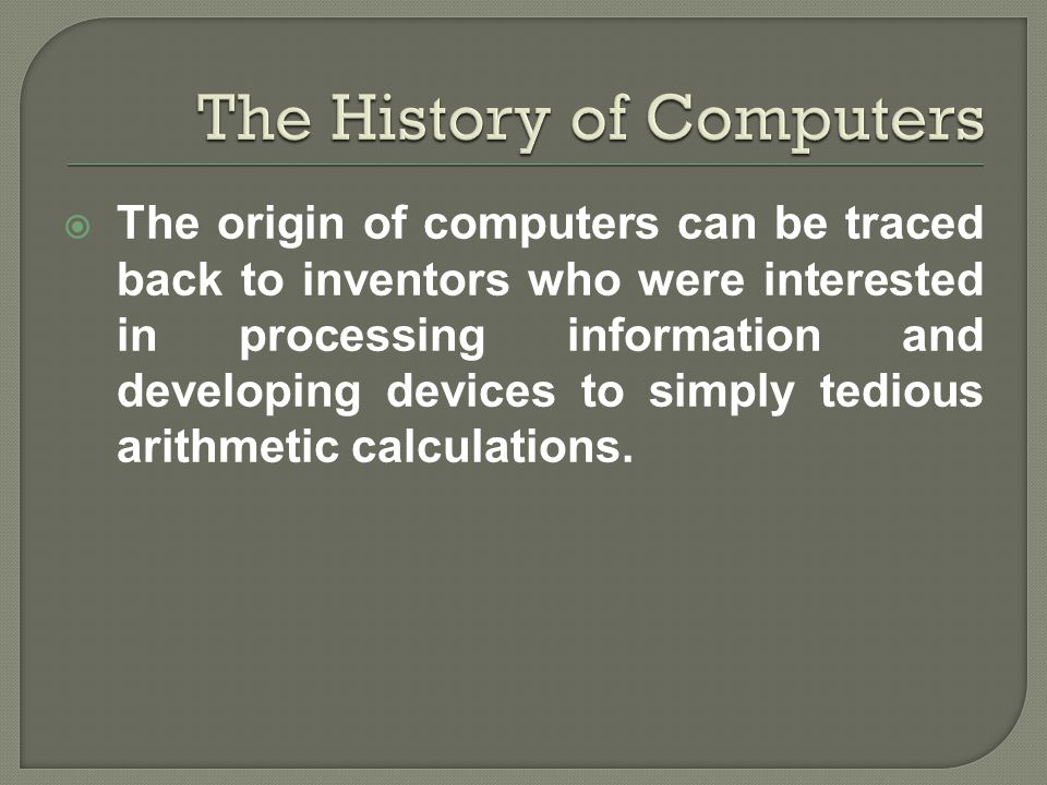  The origin of computers can be traced back to inventors who were interested in processing information and developing devices to simply tedious arith