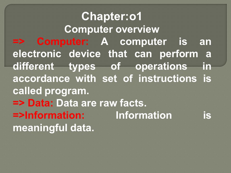 Chapter:o1 Computer overview => Computer: A computer is an electronic device that can perform a different types of operations in accordance with set o