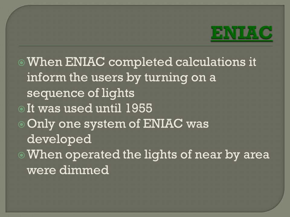  When ENIAC completed calculations it inform the users by turning on a sequence of lights  It was used until 1955  Only one system of ENIAC was dev