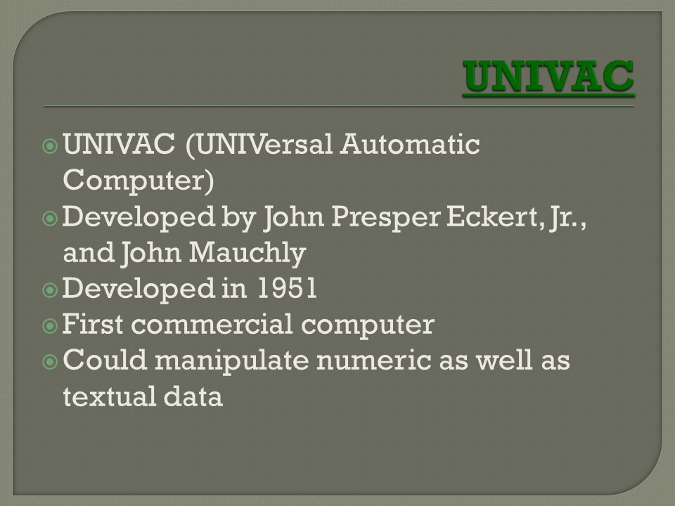  UNIVAC (UNIVersal Automatic Computer)  Developed by John Presper Eckert, Jr., and John Mauchly  Developed in 1951  First commercial computer  Co