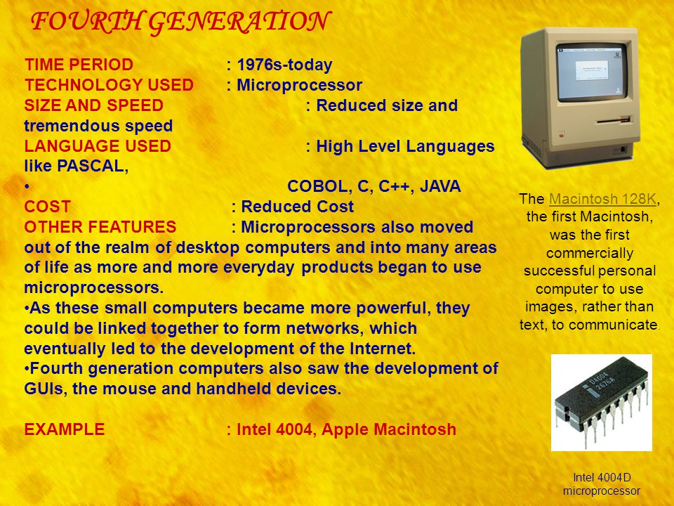 FOURTH GENERATION TIME PERIOD : 1976s-today TECHNOLOGY USED : Microprocessor SIZE AND SPEED : Reduced size and tremendous speed LANGUAGE USED : High L