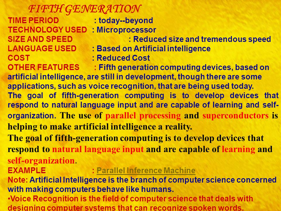 FIFTH GENERATION TIME PERIOD : today--beyond TECHNOLOGY USED : Microprocessor SIZE AND SPEED : Reduced size and tremendous speed LANGUAGE USED : Based