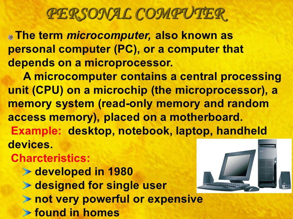 PERSONAL COMPUTER The term microcomputer, also known as personal computer (PC), or a computer that depends on a microprocessor. A microcomputer contai