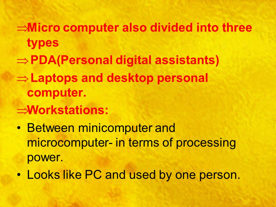  Micro computer also divided into three types  PDA(Personal digital assistants)  Laptops and desktop personal computer.  Workstations: Between min