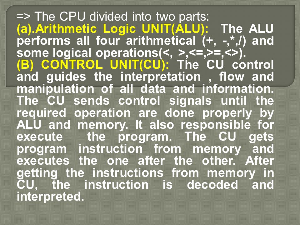 => The CPU divided into two parts: (a).Arithmetic Logic UNIT(ALU): The ALU performs all four arithmetical (+, -,*,/) and some logical operations(, =,<