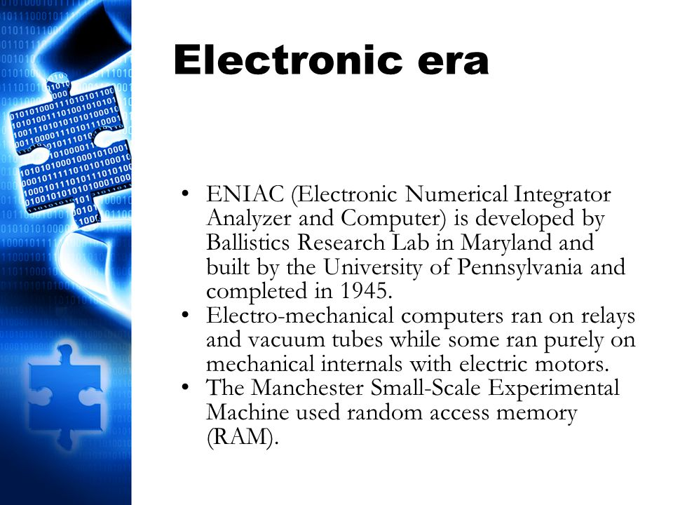 Electronic era ENIAC (Electronic Numerical Integrator Analyzer and Computer) is developed by Ballistics Research Lab in Maryland and built by the Univ