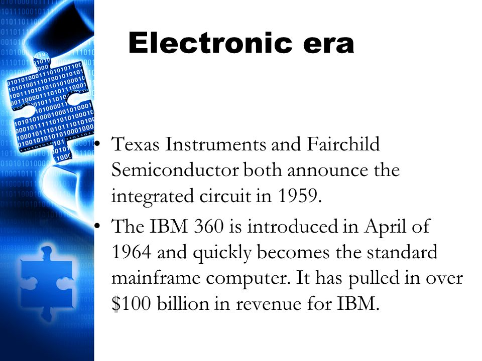 Electronic era Texas Instruments and Fairchild Semiconductor both announce the integrated circuit in 1959. The IBM 360 is introduced in April of 1964