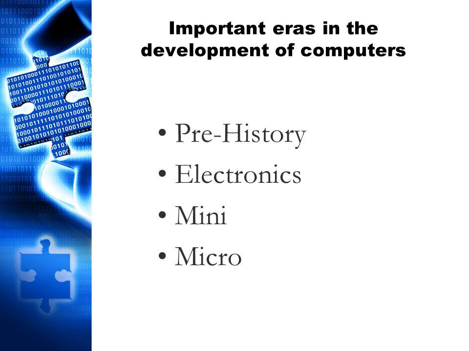 Important eras in the development of computers Pre-History Electronics Mini Micro
